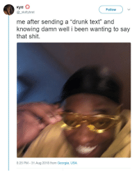 """kya: Kya  @_sluttybrat  Follow  me after sending a """"drunk text"""" and  knowing damn well i been wanting to say  that shit.  8:25 PM - 31 Aug 2018 from Georgia, USA"""