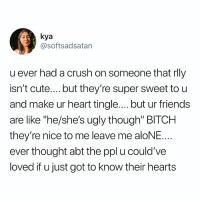 "Being Alone, Bitch, and Crush: kya  @softsadsatan  u ever had a crush on someone tnat rll)y  isn't cute....but they're super sweet to u  and make ur heart tingle.... but ur friends  are like ""he/she's ugly though"" BITCH  they're nice to me leave me aloNE  ever thought abt the ppl u could've  loved if u just got to know their hearts Yes"