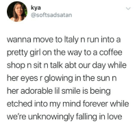 Love, Run, and Coffee: kya  @softsadsatan  wanna move to ltaly n run into a  pretty girl on the way to a coffee  shop n sit n talk abt our day while  her eyes r glowing in the sunr  her adorable lil smile is being  etched into my mind forever while  we're unknowingly falling in love