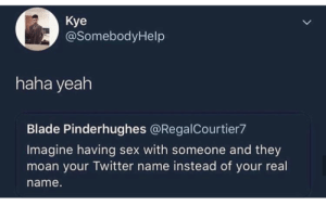Blade, Memes, and Sex: Kye  @SomebodyHelp  haha yeah  Blade Pinderhughes @RegalCourtier7  Imagine having sex with someone and they  moan your Twitter name instead of your real  name now thats what i call a sticky situation via /r/memes https://ift.tt/2zuhkWE
