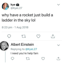 Albert Einstein, Fam, and Lol: @KyeL27  why have a rocket just build a  ladder in the sky lol  8:23 pm 1 Aug 2018  Albert Einstein  Replying to @KyeL27  I need you're help fam meirl