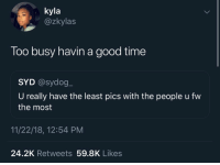 Instagram, Good, and Time: kyla  @zkylas  Too busy havin a good time  SYD @sydog  U really have the least pics with the people u fw  the most  11/22/18, 12:54 PM  24.2K Retweets 59.8K Likes Follow: @Tropic_M for more ❄️ Instagram:@glizzypostedthat💋