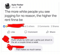 White People, White, and Finna: Kylar Parker  July 23  The more white people you see  jogging for no reason, the higher the  rent finna be  OS  end 2 others 2 Comments 2 Shares  Like  Share  Comment  thats whybi be tellin ppl u gotta just shoot in  the air a couple times a week  That makes so much sense