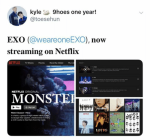EXO memes: kyle 9hoes one year!  @toesehun  EXO (@weareone EXO), now  streaming on Netflix  NETFLIX TV Shows Movies  My Lis  Recently Added  NETFLIX ORIGINAL  MONSTE  SHOT  + My List  Play  TEMPO  Watch Season 1 Now  RETLE  In chains, a group of eight rebels hatch a ple  to escape their captors. Unbeknownst to them  a ninth works to free them from the inside  LOTTO EXO memes