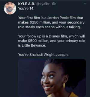At 14 i was playing call of duty non-stop lol: KYLE A.B. @kyalbr 6h  You're 14  Your first film is a Jordan Peele film that  makes $250 million, and your secondary  role steals each scene without talking.  Your follow up is a Disney film, which will  make $500 million, and your primary role  is Little Beyoncé.  You're Shahadi Wright Joseph. At 14 i was playing call of duty non-stop lol