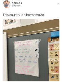America, Blackpeopletwitter, and Gg: KYLE A B  @kyalbr  This country is a horror movie  n datic  Lockdown. Lockdown  Lock the door  Aa Bb  Shut the liahts off  0y no more  Gg Hh  Go behind the desk  and hide  Wat until ts safe inside  Mm Nn  wh ch <p>Jeepers creepers where did America get these peepers (via /r/BlackPeopleTwitter)</p>