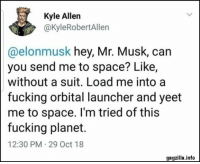 65 Friday Funny Pictures: Kyle Allen  @kyleRobertAllen  @elonmusk hey, Mr. Musk, can  you send me to space? Like,  without a suit. Load me into a  fucking orbital launcher and yeet  me to space. I'm tried of this  fucking planet.  12:30 PM 29 Oct 18  gagzilla.info 65 Friday Funny Pictures