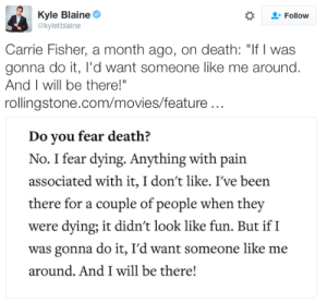 "Carrie Fisher, Movies, and Target: Kyle Blaine  @kyletblaine  Follow  Carrie Fisher, a month ago, on death: ""If I was  gonna do it, l'd want someone like me around.  And I will be there!""  rollingstone.com/movies/feature..  Do you fear death?  No. I fear dying. Anything with pain  associated with it, I don't like. I've been  there for a couple of people when they  were dying; it didn't look like fun. But ifI  was gonna do it, I'd want someone like me  around. And I will be there! micdotcom:  Carrie Fisher spoke about death to Rolling Stone last month. Here are some empowering quotes we've collected to remember her by"