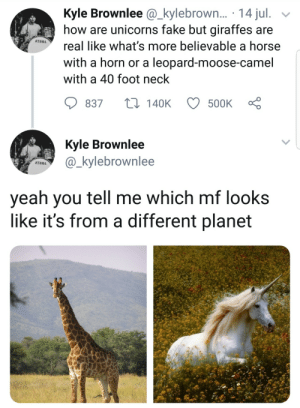 Fake, Funny, and Horse: Kyle Brownlee@_kylebrown... 14 jul. >v  how are unicorns fake but giraffes are  TAMA  real like what's more believable a horse  with a horn or a leopard-moose-camel  with a 40 foot neck  837  140K  500K  Kvie Brownlee  PA_kylebrownlee  TAMA  veah you tell me which mf looks  like it's from a different planet This guy just gave me a new view of the world! via /r/funny https://ift.tt/2MHT5g2