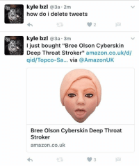 """Amazon, Deep Throat, and How: kyle bzl @3a-2m  how do i delete tweets  0 2  kyle bzl @3a 3m  I just bought """"Bree Olson Cyberskin  Deep Throat Stroker"""" amazon.co.uk/d/  qid/Topco-Sa... via @AmazonUK  Bree Olson Cyberskin Deep Throat  Stroker  amazon.co.uk  3 how do i delete tweets"""