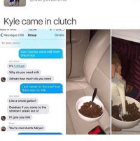 Dumb, Memes, and Deadass: Kyle came in clutch  KMessages (30) Group  Details  To: Kyle, Derek  Can I borrow some milk from  one of you  It's 1:44am  Why do you need milk  Adryan how much do you need  I put cereal on the bowl and  there was no milk  yle Rebel  Like a whole gallon?  Deadass if you come to the  window I sneak out of  I'll give you milk  Derel  You're mad dumb Adryan Cereal