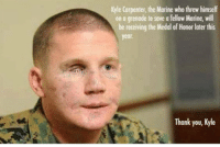 Thank you Kyle Carpenter. https://t.co/NALUJact93: Kyle Carpenter, the Marine who threw himself  on a grenade to save a fellow Marine, will  be receiving the Medal of Honor later this  year.  Thank you, Kyle Thank you Kyle Carpenter. https://t.co/NALUJact93