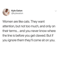Cats, Too Much, and Women: Kyle Eaton  @kyleeaton  Women are like cats. They want  attention, but not too much, and only on  their terms. and you never know where  the line is before you get clawed. But if  you ignore them they'll come sit on you.