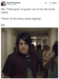 Gif, Memes, and Gifs: Kyle Fitzpatrick  Follow  @totally kyle  Me: Thank god I've grown out of my old music  tastes  *Panic! At the Disco starts playing  Me  GIF me.