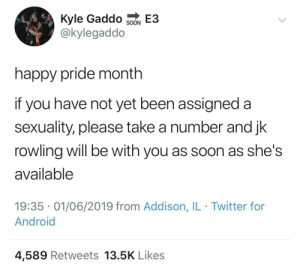 Android, Soon..., and Twitter: Kyle Gaddo  @kylegaddo  E3  SOON  happy pride month  if you have not yet been assigned a  sexuality, please take a number and jk  rowling will be with you as soon as she's  available  19:35 01/06/2019 from Addison, IL Twitter for  Android  4,589 Retweets 13.5K Likes Number 428 your up next!