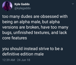 programmerhumour:Wholesome thinking for programmers :): Kyle Gaddo  @kylegaddo  too many dudes are obsessed with  being an alpha male, but alpha  versions are broken, have too many  bugs, unfinished textures, and lack  core features  you should instead strive to be a  definitive edition male  12:39 AM 24 Jun 18  > programmerhumour:Wholesome thinking for programmers :)