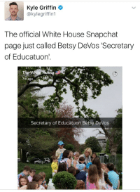 """Snapchat, Target, and Tumblr: Kyle Griffin  @kylegriffin1  The official White House Snapchat  page just called Betsy DeVos 'Secretary  of Educatuon'  7m ago  Secretary of Educatuon Betsy DeVos <p><a href=""""http://weavemama.tumblr.com/post/159719255618/weavemama-when-the-white-house-doesnt-value"""" class=""""tumblr_blog"""" target=""""_blank"""">weavemama</a>:</p><blockquote> <p><a href=""""http://weavemama.tumblr.com/post/159719098373/when-the-white-house-doesnt-value-basic-education"""" class=""""tumblr_blog"""" target=""""_blank"""">weavemama</a>:</p> <blockquote><p>when the white house doesn't value basic education either</p></blockquote> <p>OMFG YA'LL……</p> <figure class=""""tmblr-full"""" data-orig-height=""""1334"""" data-orig-width=""""750""""><img src=""""https://78.media.tumblr.com/19e83e0e03fc8911ab7c88c188e48cb1/tumblr_inline_oom47gw3Hc1r7b04z_540.png"""" data-orig-height=""""1334"""" data-orig-width=""""750""""/></figure><figure class=""""tmblr-full"""" data-orig-height=""""862"""" data-orig-width=""""750""""><img src=""""https://78.media.tumblr.com/35c8549870154370eae784ef67178197/tumblr_inline_oom47lTuLM1r7b04z_540.jpg"""" data-orig-height=""""862"""" data-orig-width=""""750""""/></figure></blockquote>"""