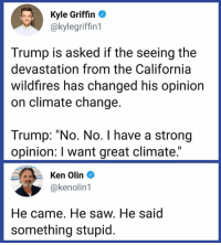 "Ken, Memes, and Saw: Kyle Griffin  @kylegriffin1  Trump is asked if the seeing the  devastation from the California  wildfires has changed his opinion  on climate change.  Trump: ""No. No. I have a strong  opinion: I want great climate.""  Ken Olin  @kenolin1  He came. He saw. He said  something stupid. Why are we not surprised?"