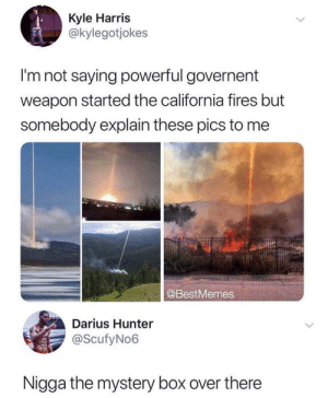Dank, Memes, and Target: Kyle Harris  @kylegotjokes  I'm not saying powerful governent  weapon started the california fires but  somebody explain these pics to me  @BestMemes  Darius Hunter  @ScufyNo6  Nigga the mystery box over there Finna get that ray gun too by TexturalMilk MORE MEMES