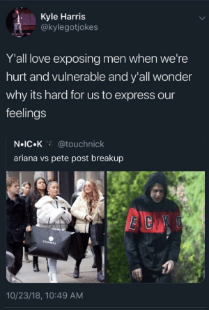Dank, Love, and Memes: Kyle Harris  @kylegotjokes  Yall love exposing men when we're  hurt and vulnerable and y'all wonder  why its hard for us to express our  feelings  N IC.K @touchnick  ariana vs pete post breakup  CHANEL  10/23/18, 10:49 AM And we really wonder why men don't open up by waseem_the_dream MORE MEMES