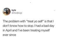 """kyle  @itsdjluigi  The problem with """"treat yo self"""" is that I  don't know how to stop. I had a bad day  in April and I've been treating myself  ever since"""