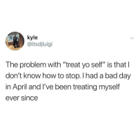 "Bad, Bad Day, and Funny: kyle  @itsdjluigi  The problem with ""treat yo self"" is thatl  don't know how to stop. I had a bad day  in April and I've been treating myself  ever since Treat yoself @meme.w0rld 😆"