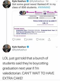 (GC) All because he's for gun rights....: Kyle Kashuv @KyleKashuv 1d  Got some good news! Ranked #1 in my  class of 856 students. #WINNING  BROWARD SCHOOLS CVIRTUAL Co  POWERED BY THEDATA WAREHOUSE  STUDENT INFO  INSTRUCTIONALACHOOL LINKS:  WELCOME KYLE KASHUV!  GR: 11  STUDENT GRADUATION INFORMATION  FUTURE GOALS  Graduation Plan: STANDARD DIPLOMA Projected Grad. Year: 201  Post Second Education Plan: No Choice Found  Career Interest: No Choice Found  93868 t15,990 43.5K  3,868  5,990  Kyle Kashuv  @kyleKashuv  LOL just got told that a bunch of  students said they're boycotting  graduation next year if I'm  valedictorian. CAN'T WAIT TO HAVE  EXTRA CAKE! (GC) All because he's for gun rights....
