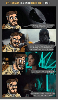 kyle: KYLE KATARN REACTS TO ROGUE ONE TEASER...  STEALING DEATH STAR PLANS  WAS MY SPECIALITY.  THOSE DARK TROOPERS ARE RE  NAMED TO DEATH TROOPERS.  CAUSE I KILLED A LOT OF THEM  JYN ERSO?! JYN?! ERSO?!  EN WHAT'S THE NAME OF THIS  FUCKER? MYLE KOTURN?