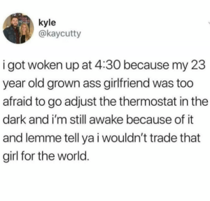 Ass, Girl, and World: kyle  @kaycutty  i got woken up at 4:30 because my 23  year old grown ass girlfriend was too  afraid to go adjust the thermostat in the  dark and i'm still awake because of it  and lemme tell ya i wouldn't trade that  girl for the world. Wholesome Night Thoughts