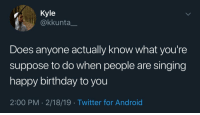 Meirl: Kyle  @kkunta_  Does anyone actually know what you're  suppose to do when people are singing  happy birthday to you  2:00 PM - 2/18/19 Twitter for Android Meirl
