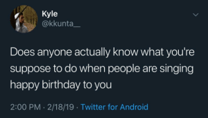 Android, Birthday, and Dank: Kyle  @kkunta_  Does anyone actually know what you're  suppose to do when people are singing  happy birthday to you  2:00 PM - 2/18/19 Twitter for Android Meirl by adventuresoftors MORE MEMES