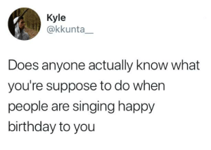 I just sit there and be awkward  By kkunta__ | TW: Kyle  @kkunta  Does anyone actually know what  you're suppose to do when  people are singing happy  birthday to you I just sit there and be awkward  By kkunta__ | TW