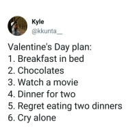 Being Alone, Memes, and Regret: Kyle  @kkunta_  Valentine's Day plan:  1. Breakfast in bed  2. Chocolates  3. Watch a movie  4. Dinner for two  5. Regret eating two dinners  6. Cry alone You lost me at number 5 then won me back at 6.