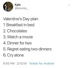 Happy Valentine's Day, folks by nonversxtion MORE MEMES: Kyle  @kkunta  Valentine's Day plan:  1. Breakfast in bed  2. Chocolates  3. Watch a movie  4. Dinner for two  5. Regret eating two dinners  6. Cry alone  8:55 PM 2/13/19 Twitter for Android Happy Valentine's Day, folks by nonversxtion MORE MEMES