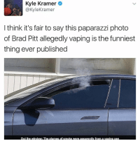Funny, Photos, and Photo: Kyle Kramer  @Kyle Kramer  I think it's fair to say this paparazzi photo  of Brad Pitt allegedly vaping is the funniest  thing ever published  out the window: The plumes of smoke were apparently from a vaping pen We've been blessed with this.