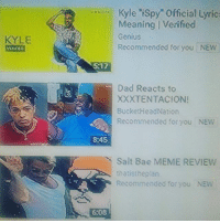 """Tf 😭😭 $100 he plays look at me: KYLE  Kyle """"ispy"""" official Lyrics  Meaning Verified  Genius  Recommended for you NEW  5 17  Dad Reacts to  XXXTENTACION!  Bucket HeadNation  Recommended for you NEW  8:45  Salt Bae MEME REVIEW  that hep an  Recommended for you NEW Tf 😭😭 $100 he plays look at me"""
