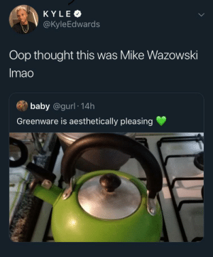 Boo, Voice, and Thought: KYLE  @KyleEdwards  Oop thought this was Mike Wazowski  Imao  baby @gurl 14h  Greenware is aesthetically pleasing *boo voice* Mike Waszsowski