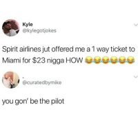 Memes, Spirit, and 🤖: Kyle  @kylegotjokes  Spirit airlines jut offered me a 1 way ticket to  Miami for $23 nigga HOW  @curatedbymike  you gon' be the pilot 😂lol