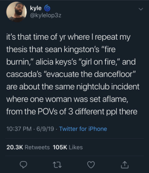 "Someone fund this man's research: kyle  @kylelop3z  it's that time of yr where I repeat my  thesis that sean kingston's ""fire  burnin,"" alicia keys's ""girl on fire,"" and  cascada's ""evacuate the dancefloor""  are about the same nightclub incident  where one woman was set aflame,  from the POVS of 3 different ppl there  10:37 PM 6/9/19 Twitter for iPhone  20.3K Retweets 105K Likes Someone fund this man's research"