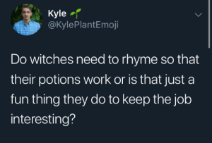 witches: Kyle  @KylePlantEmoji  Do witches need to rhyme so that  their potions work or is that just a  fun thing they do to keep the job  interesting?
