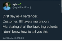 Birthday, Costco, and Life: Kyle  @KylePlantEmoji  ffirst day as a bartender]  Customer: I'll have a martini, dry  Me, staring at all the liquid ingredients  I don't know how to tell you this  23/05/2018,06:55 🗣🗣Older black women are the ONLY good left in this world!!!!! My mom was just talking to a random one in Costco and barely mentioned my birthday was coming up and this woman PULLED OUT $10 and told me 'Happy early birthday baby'. WHO ELSE IS THIS GOOD TO ME IN LIFE???