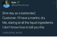 How To, All The, and How: Kyle  @kylePlantEmoji  [first day as a bartender]  Customer: I'll have a martini, dry  Me, staring at all the liquid ingredients:  I don't know how to tell you this  23/05/2018, 06:55