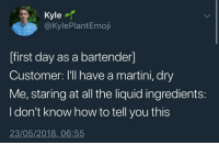 martini: Kyle  @KylePlantEmoji  [first day as a bartender]  Customer: I'll have a martini, dry  Me, staring at all the liquid ingredients:  I don't know how to tell you this  23/05/2018, 06:55