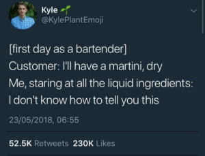 Dry martini: Kyle  @KylePlantEmoji  [first day as a bartender]  Customer: I'll have a martini, dry  Me, staring at all the liquid ingredients:  I don't know how to tell you this  23/05/2018, 06:55  52.5K Retweets 230K Likes Dry martini