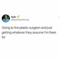Liposuction of the body: Kyle  @KylePlantEmoji  Going to the plastic surgeon and just  getting whatever they assume l'm there  for Liposuction of the body