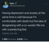 Anxiety: Kyle  @KylePlantEmoji  Having depression and anxiety at the  same time is wild because I'm  comfortable with death but the idea of  disagreeing with a co-worker fills me  with a paralyzing fear  2/18/19, 5:21 PM  1,399 Retweets 8,936 Likes