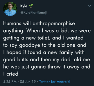 Android, Dad, and Family: Kyle  @KylePlantEmoji  Humans will anthropomorphise  anything. When I was a kid, we were  getting  to say goodbye to the old one and  I hoped if found a new family with  good butts and then my dad told me  a new toilet, and I wanted  just gonna throw it away and  he was  I cried  4:25 PM 05 Jun 19 Twitter for Android Good butts