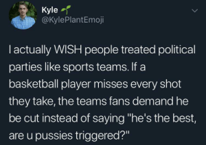 "GET MORE POINTS: Kyle  @KylePlantEmoji  I actually WISH people treated political  parties like sports teams. If a  basketball player misses every shot  they take, the teams fans demand he  be cut instead of saying ""he's the best,  are u pussies triggered?"" GET MORE POINTS"