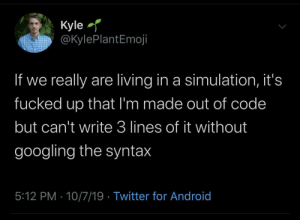 An Uneven Exhange: Kyle  @KylePlantEmoji  If we really are living in a simulation, it's  fucked up that I'm made out of code  but can't write 3 lines of it without  googling the syntax  5:12 PM 10/7/19 Twitter for Android An Uneven Exhange