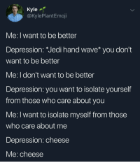 Jedi, Depression, and Cheese: Kyle  @kylePlantEmoji  Me: I want to be better  Depression: Jedi hand wave* you dont  want to be better  Me: I don't want to be better  Depression: you want to isolate yourself  from those who care about you  Me: I want to isolate myself from those  who care about me  Depression: cheese  Me: cheese me🧀irl